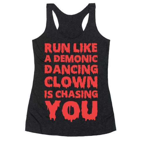 Run Like A Demonic Dancing Clown Is Chasing You Racerback Tank Top
