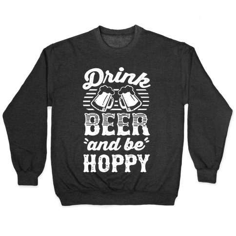 Drink Beer And Be Hoppy Pullover