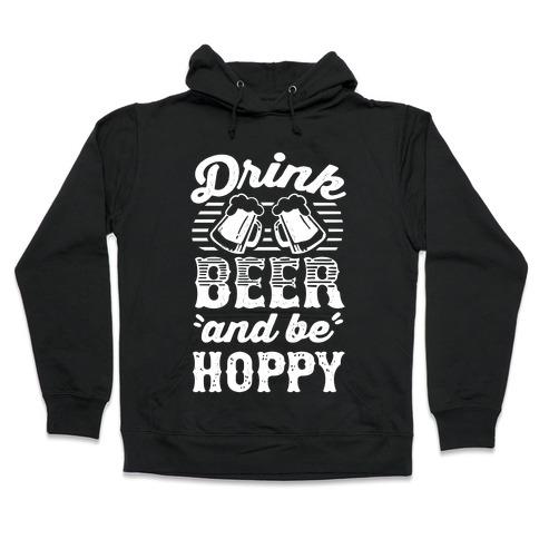 Drink Beer And Be Hoppy Hooded Sweatshirt