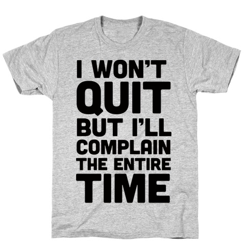 I Won't Quit But I'll Complain The Entire Time T-Shirt