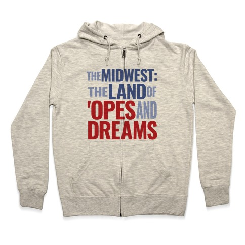 The Midwest: The Land Of 'Opes and Dreams Zip Hoodie