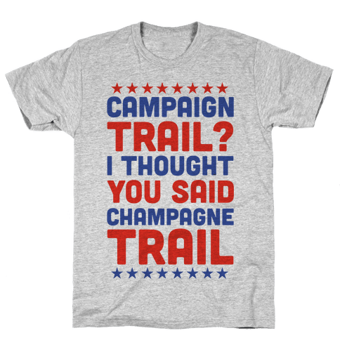 Campaign Trail? I Thought You Said Champagne Trail Mens/Unisex T-Shirt