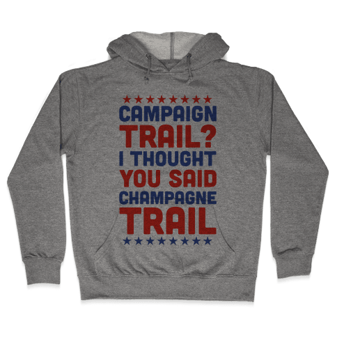 Campaign Trail? I Thought You Said Champagne Trail Hooded Sweatshirt
