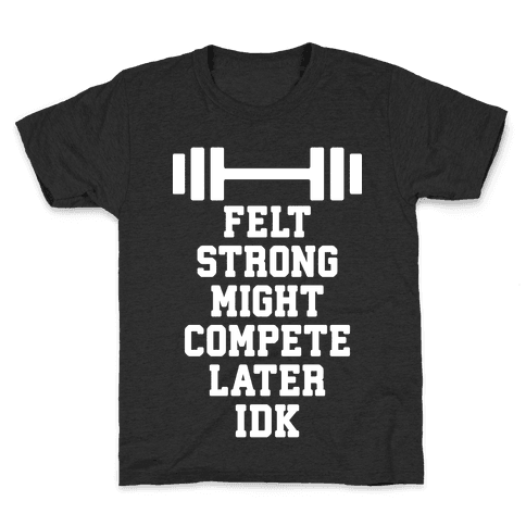 Felt Strong Might Compete Later Idk Kids T-Shirt