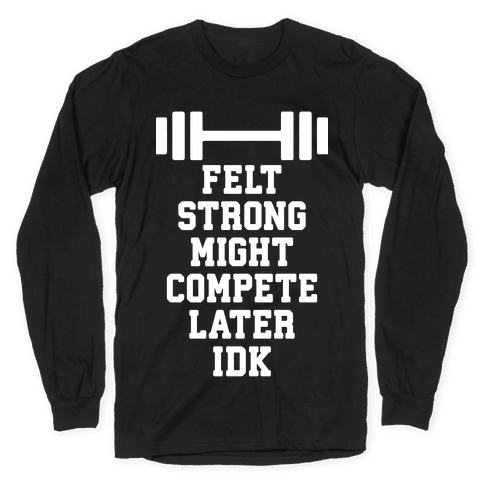 Felt Strong Might Compete Later Idk Long Sleeve T-Shirt