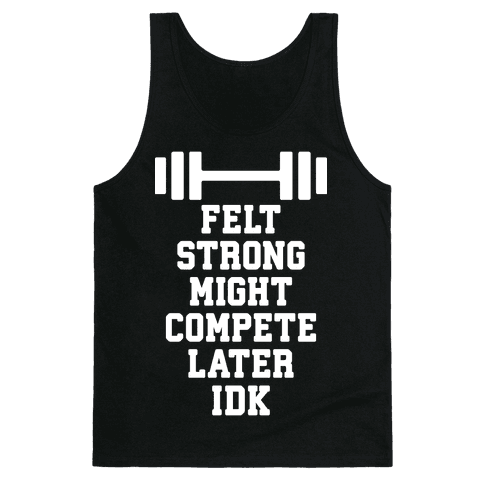 Felt Strong Might Compete Later Idk Tank Top