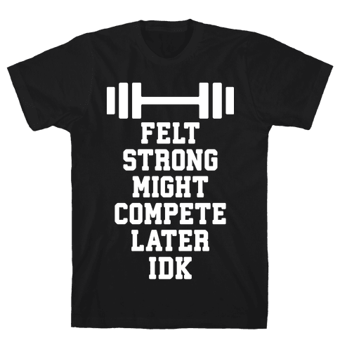 Felt Strong Might Compete Later Idk Tee