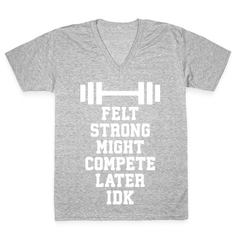 Felt Strong Might Compete Later Idk V-Neck Tee Shirt