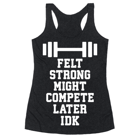 Felt Strong Might Compete Later Idk Racerback Tank Top