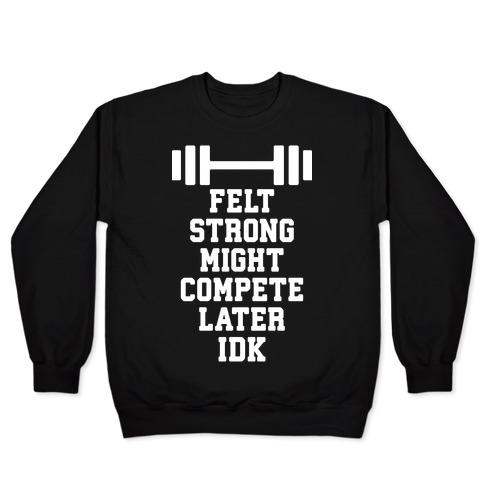 Felt Strong Might Compete Later Idk Pullover