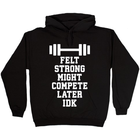 Felt Strong Might Compete Later Idk Hooded Sweatshirt