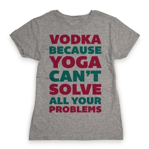 Vodka Because Yoga Can't Solve All Your Probelms Womens T-Shirt
