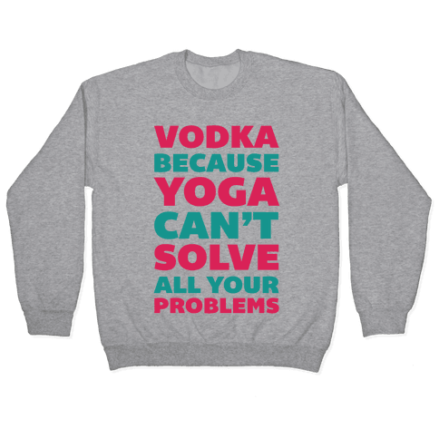 Vodka Because Yoga Can't Solve All Your Probelms Pullover