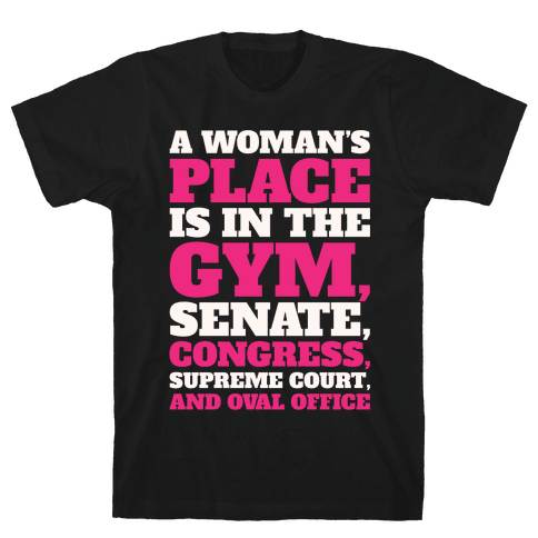 A Woman's Place Is In The Gym Senate Congress Supreme Court and Oval Office White Print Mens/Unisex T-Shirt