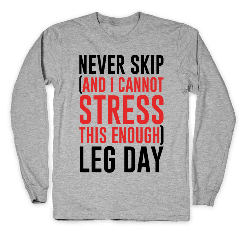 Never Skip and I Cannot Stress This Enough Leg Day Long Sleeve T-Shirt