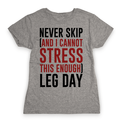 Never Skip and I Cannot Stress This Enough Leg Day Womens T-Shirt
