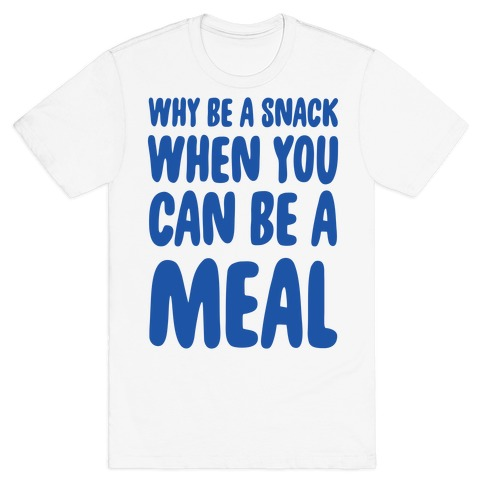 Why Be a Snack When You Can Be a Meal T-Shirt
