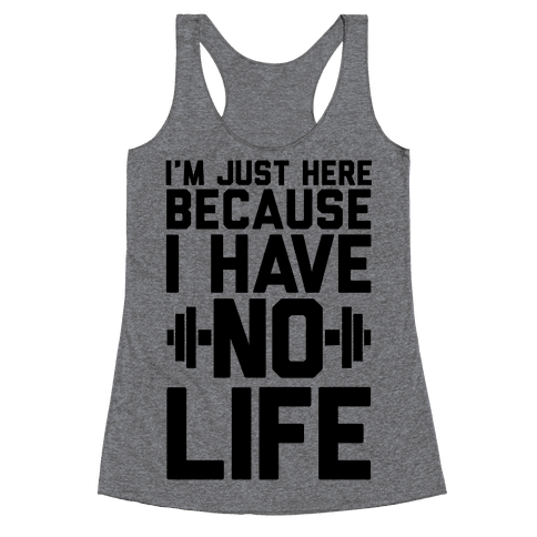 I'm Just Here Because I Have No Life Racerback Tank Top