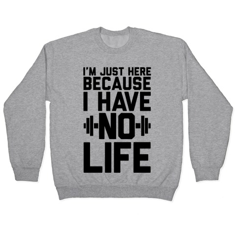 I'm Just Here Because I Have No Life Pullover