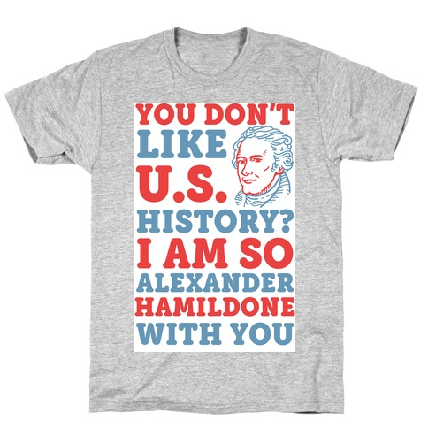 You Don't Like U.S. History? I Am So Alexander HamilDONE With You T-Shirt