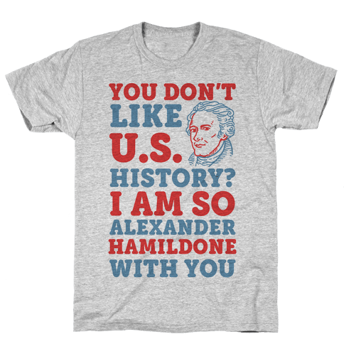 You Don't Like U.S. History? I Am So Alexander HamilDONE With You Mens T-Shirt