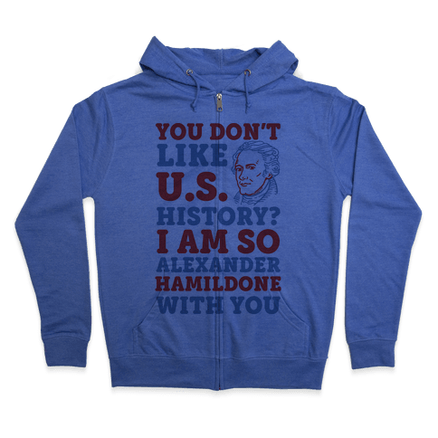 You Don't Like U.S. History? I Am So Alexander HamilDONE With You Zip Hoodie