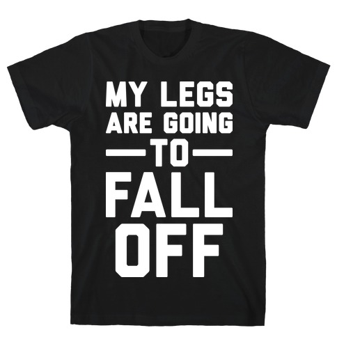 My Legs Are Going To Fall Off T-Shirt