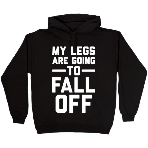 My Legs Are Going To Fall Off Hooded Sweatshirt