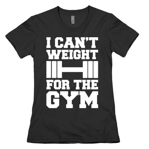 I Can't Weight For The Gym White Print Womens T-Shirt