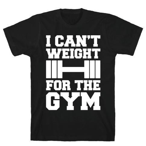 I Can't Weight For The Gym White Print Mens/Unisex T-Shirt