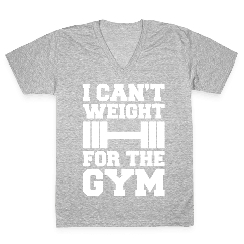 I Can't Weight For The Gym White Print V-Neck Tee Shirt