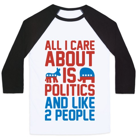All I Care About Is Politics and Like 2 People Baseball Tee