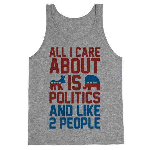 All I Care About Is Politics and Like 2 People Tank Top