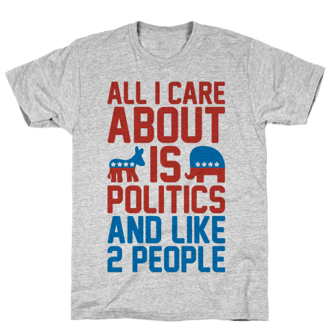 All I Care About Is Politics and Like 2 People Mens T-Shirt