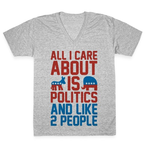 All I Care About Is Politics and Like 2 People V-Neck Tee Shirt