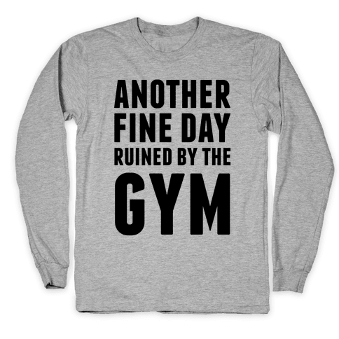 Another Fine Day Ruined By The Gym Long Sleeve T-Shirt