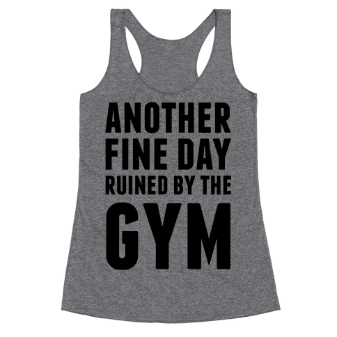 Another Fine Day Ruined By The Gym Racerback Tank Top