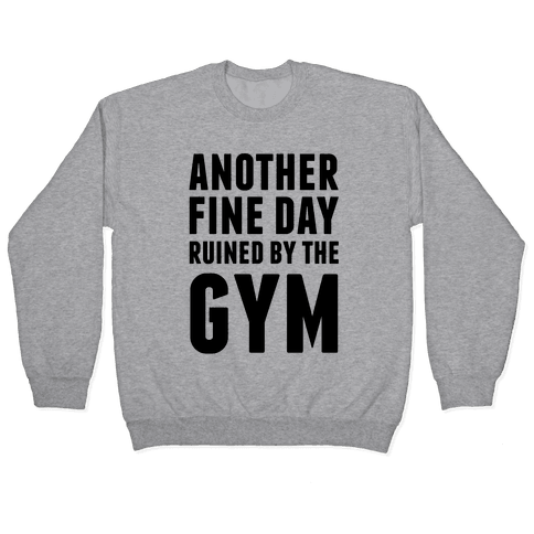 Another Fine Day Ruined By The Gym Pullover