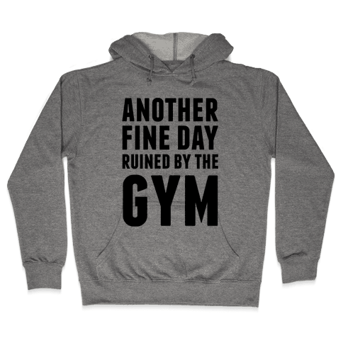 Another Fine Day Ruined By The Gym Hooded Sweatshirt