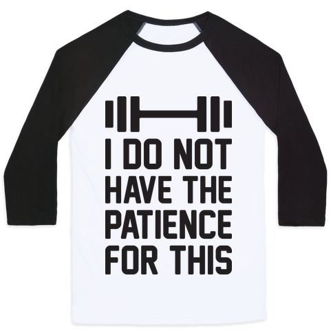 I Do Not Have The Patience For This Baseball Tee