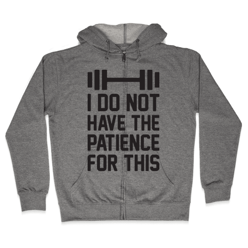 I Do Not Have The Patience For This Zip Hoodie