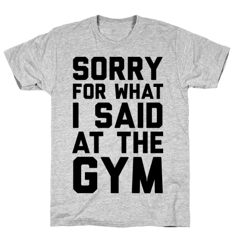 Sorry For What I Said At The Gym Mens T-Shirt