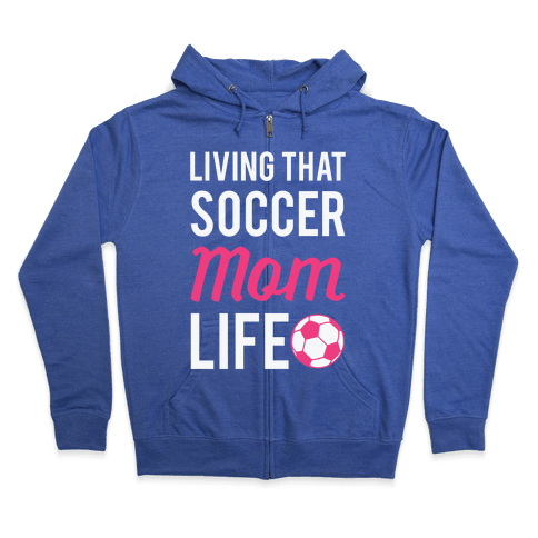Living That Soccer Mom Life Zip Hoodie