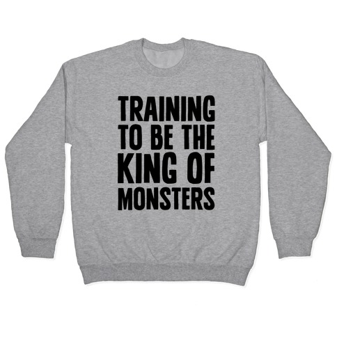 Training To Be The King of Monsters Parody Pullover