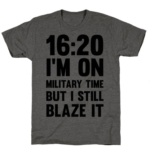 16:20 I'm On Military Time But I Still Blaze It T-Shirt