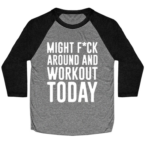 Might F*ck Around And Workout Today White Print Baseball Tee