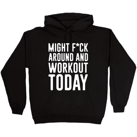 Might F*ck Around And Workout Today White Print Hooded Sweatshirt