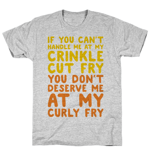If You Can't Handle Me At My Crinkle Cut Fry You Don't Deserve Me At My Curly Fry Mens/Unisex T-Shirt
