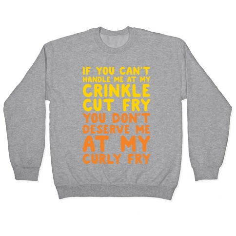 If You Can't Handle Me At My Crinkle Cut Fry You Don't Deserve Me At My Curly Fry Pullover