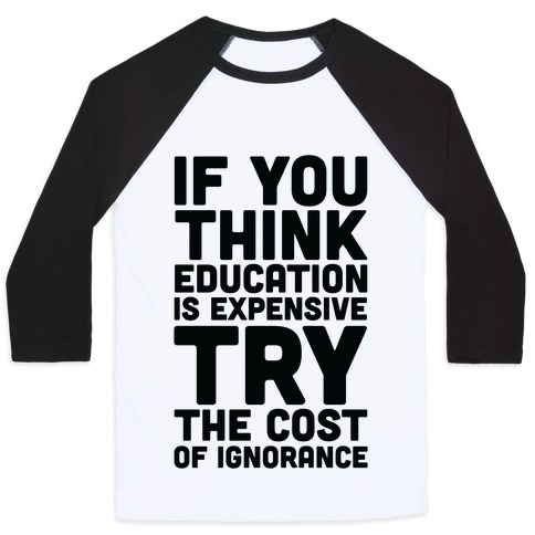 If You Think Education is Expensive Try the Cost of Ignorance Baseball Tee